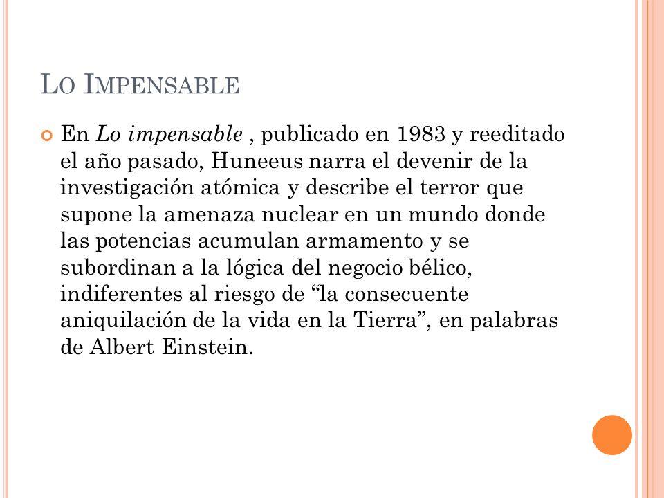 L O I MPENSABLE En Lo impensable, publicado en 1983 y reeditado el año pasado, Huneeus narra el devenir de la investigación atómica y describe el terr