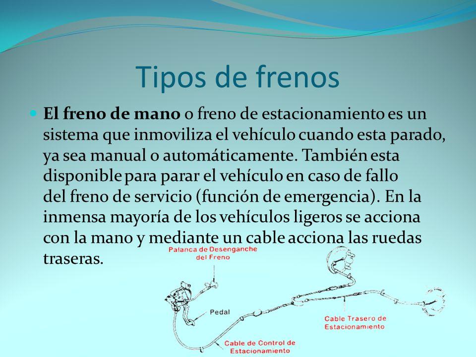 Tipos de frenos El freno de mano o freno de estacionamiento es un sistema que inmoviliza el vehículo cuando esta parado, ya sea manual o automáticamente.