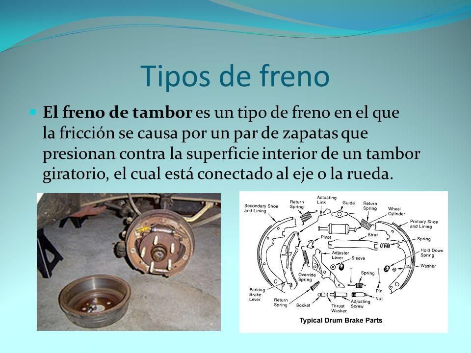 Tipos de freno El freno de tambor es un tipo de freno en el que la fricción se causa por un par de zapatas que presionan contra la superficie interior de un tambor giratorio, el cual está conectado al eje o la rueda.