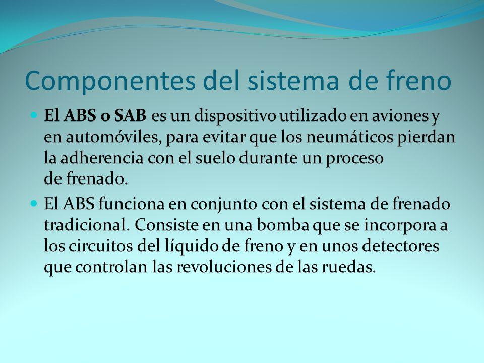 Componentes del sistema de freno El ABS o SAB es un dispositivo utilizado en aviones y en automóviles, para evitar que los neumáticos pierdan la adherencia con el suelo durante un proceso de frenado.