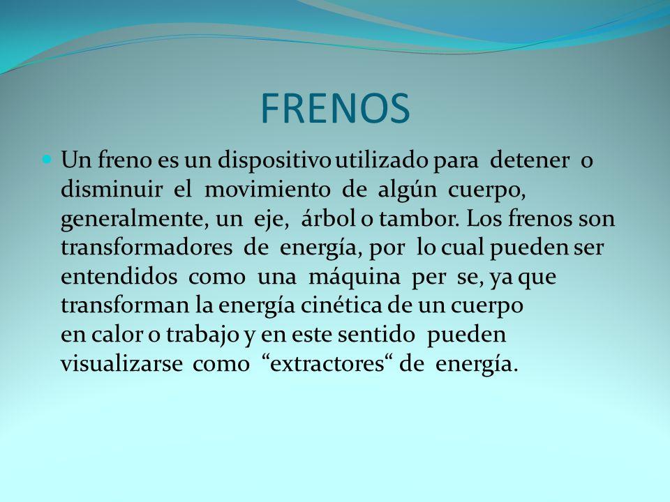 FRENOS Un freno es un dispositivo utilizado para detener o disminuir el movimiento de algún cuerpo, generalmente, un eje, árbol o tambor.
