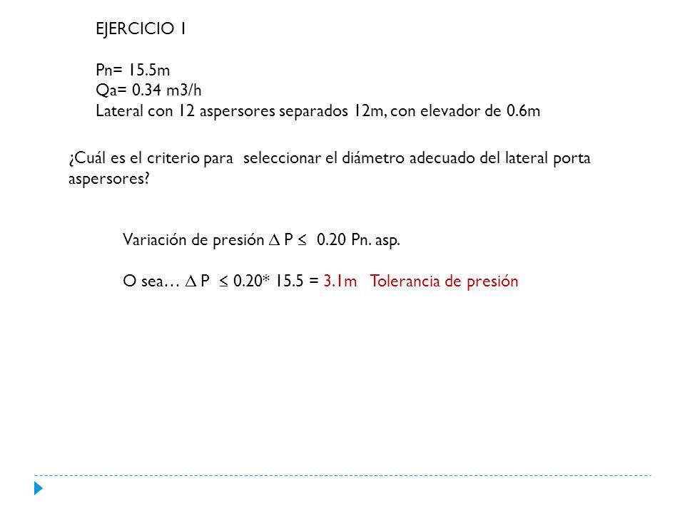 EJERCICIO 1 Pn= 15.5m Qa= 0.34 m3/h Lateral con 12 aspersores separados 12m, con elevador de 0.6m ¿Cuál es el criterio para seleccionar el diámetro adecuado del lateral porta aspersores.