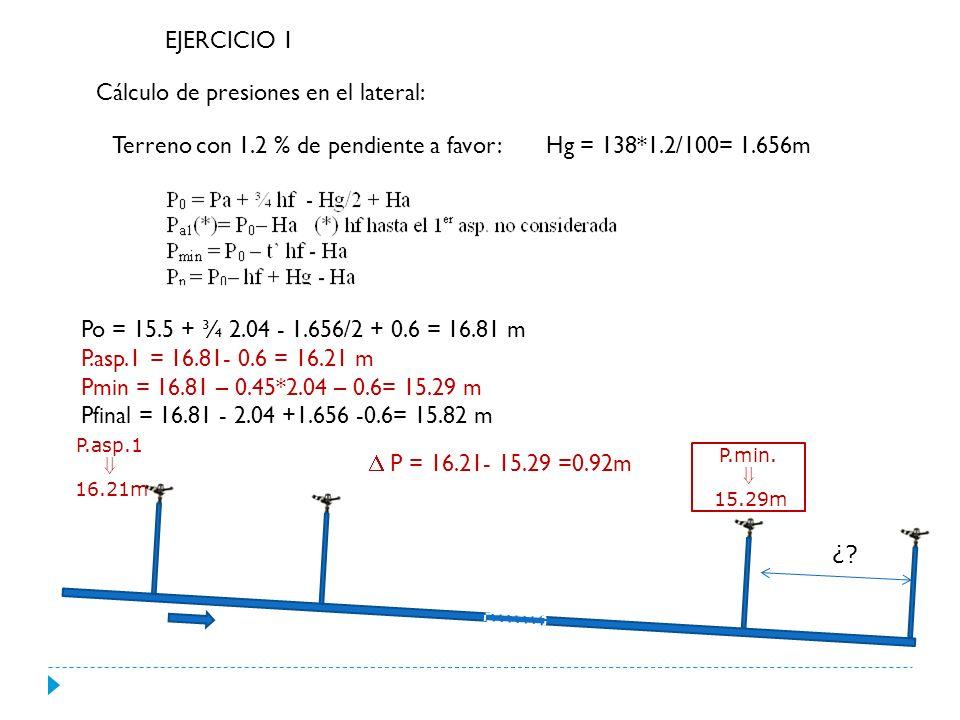 EJERCICIO 1 Cálculo de presiones en el lateral: Terreno con 1.2 % de pendiente en contra: Hg = 138*1.2/100= 1.656m Po = 15.5 + ¾ 2.04 + 1.656/2 + 0.6 = 18.46 m P.asp.1 = 18.46- 0.6 = 17.86 m Pmin =Pfinal = 18.46 – 2.04 – 1.656 - 0.6= 14.16 m Po= 18.46 P.asp.1 17.86m P.min.