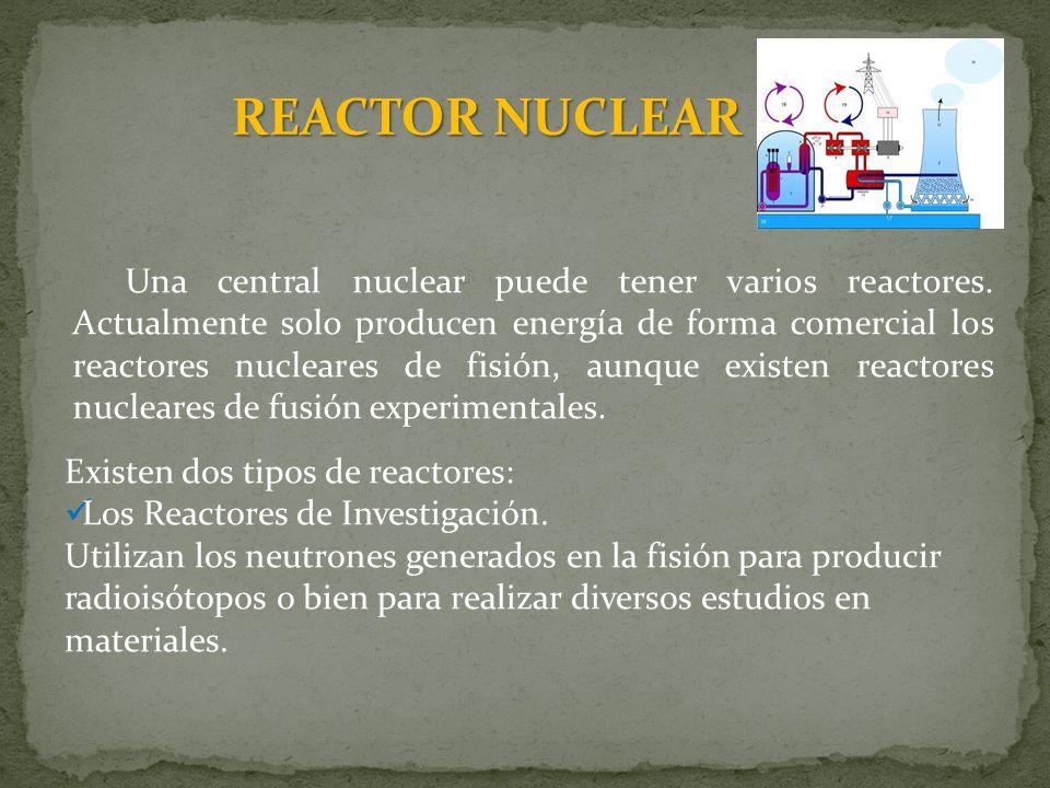 REACTOR NUCLEAR Una central nuclear puede tener varios reactores. Actualmente solo producen energía de forma comercial los reactores nucleares de fisi