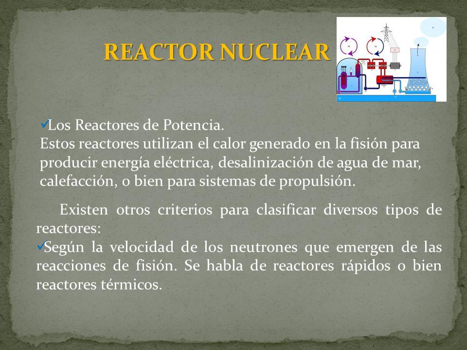 REACTOR NUCLEAR Los Reactores de Potencia. Estos reactores utilizan el calor generado en la fisión para producir energía eléctrica, desalinización de