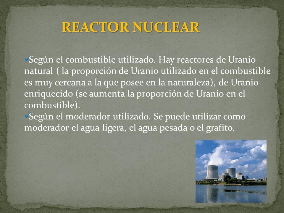 REACTOR NUCLEAR Según el combustible utilizado. Hay reactores de Uranio natural ( la proporción de Uranio utilizado en el combustible es muy cercana a