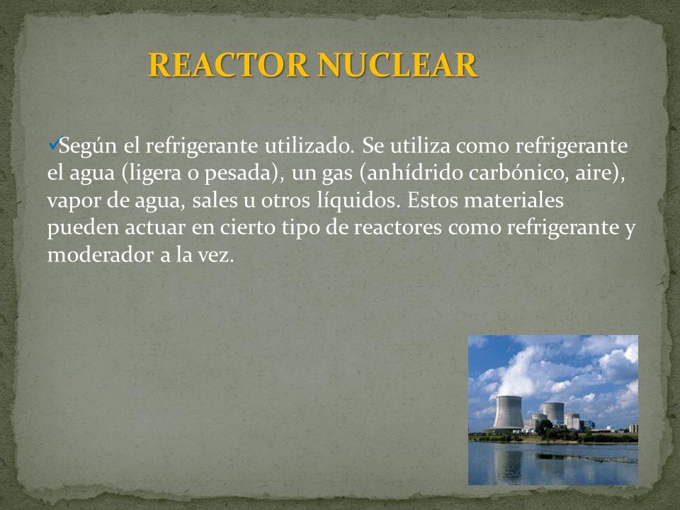 REACTOR NUCLEAR Según el refrigerante utilizado. Se utiliza como refrigerante el agua (ligera o pesada), un gas (anhídrido carbónico, aire), vapor de