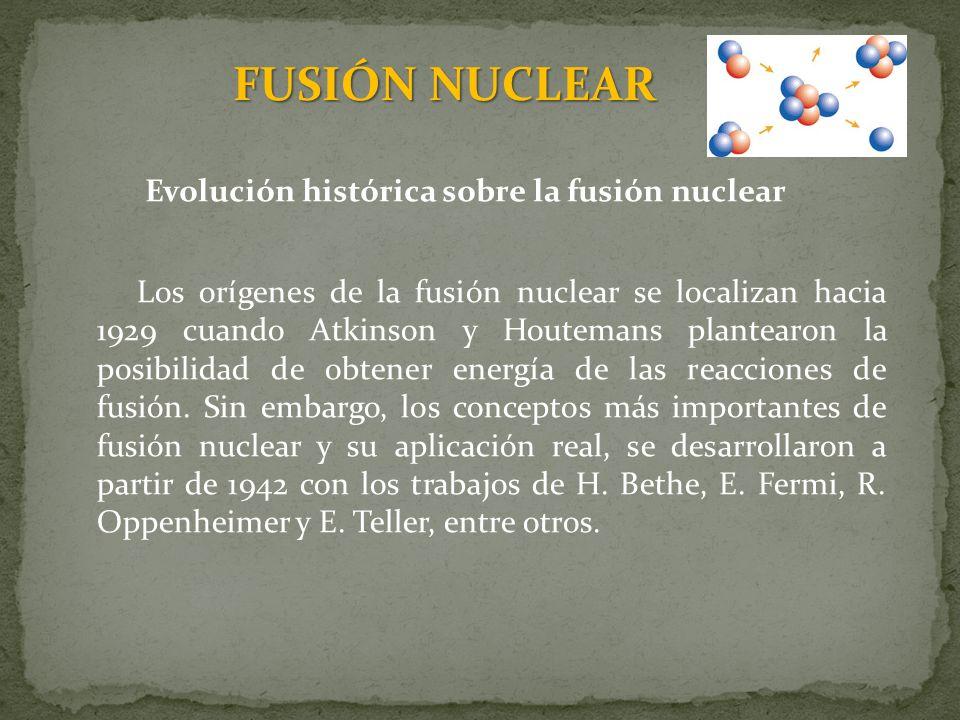 FUSIÓN NUCLEAR Evolución histórica sobre la fusión nuclear A través del proyecto Sherwood se llevaron a cabo los primeros avances tecnológicos, que permitieron desarrollar el concepto de confinamiento magnético, obteniéndose los primeros diseños: z-pinch, stellarator y espejos magnéticos.