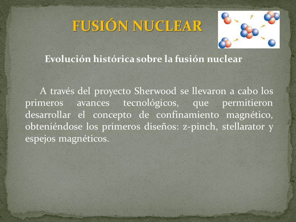 FUSIÓN NUCLEAR Evolución histórica sobre la fusión nuclear A través del proyecto Sherwood se llevaron a cabo los primeros avances tecnológicos, que pe