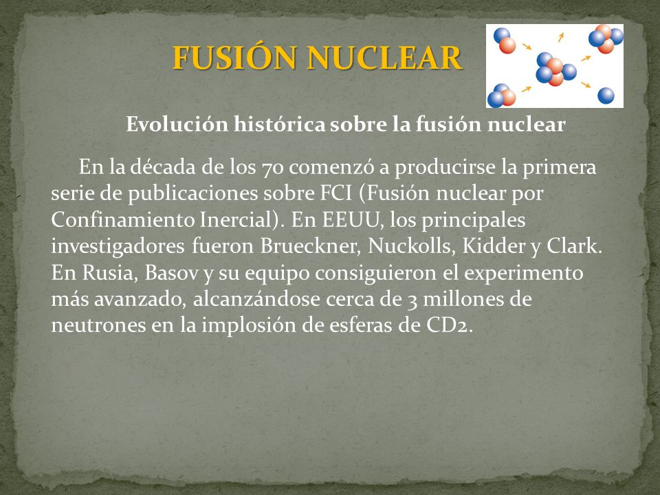 FUSIÓN NUCLEAR Evolución histórica sobre la fusión nuclear En la década de los 70 comenzó a producirse la primera serie de publicaciones sobre FCI (Fu