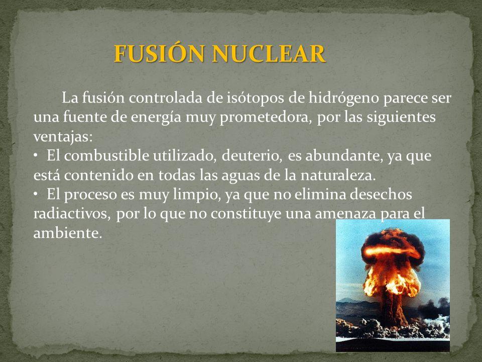 FUSIÓN NUCLEAR La fusión controlada de isótopos de hidrógeno parece ser una fuente de energía muy prometedora, por las siguientes ventajas: El combust