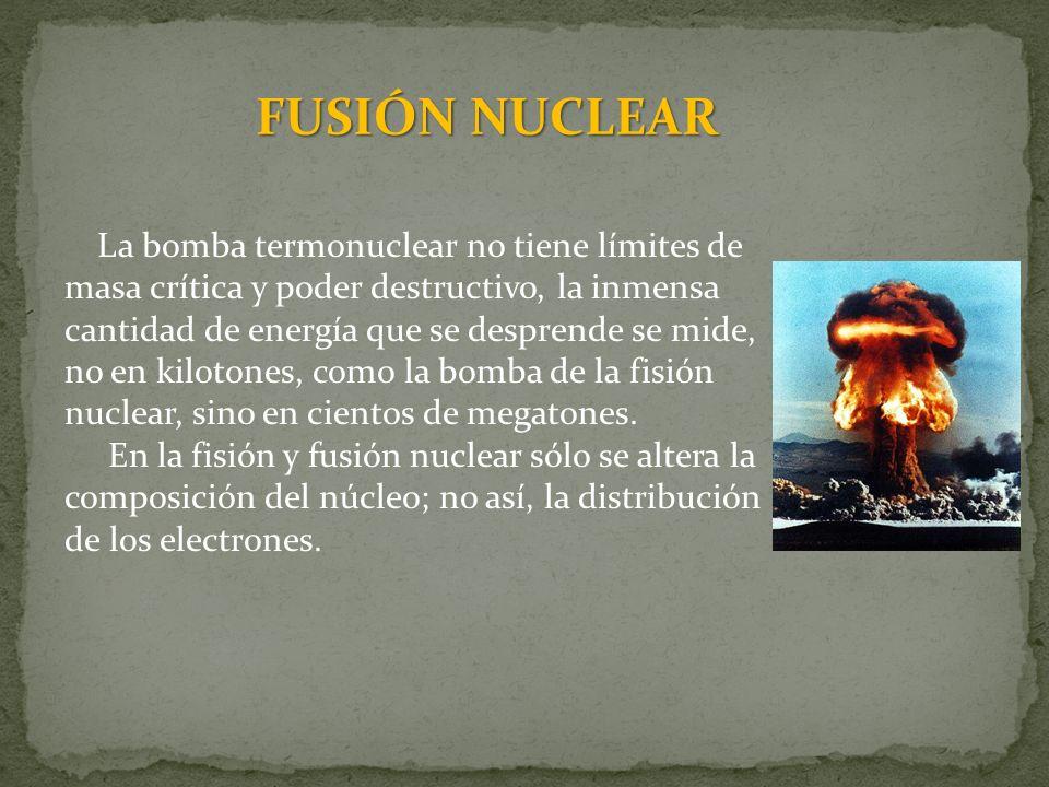 FUSIÓN NUCLEAR La bomba termonuclear no tiene límites de masa crítica y poder destructivo, la inmensa cantidad de energía que se desprende se mide, no