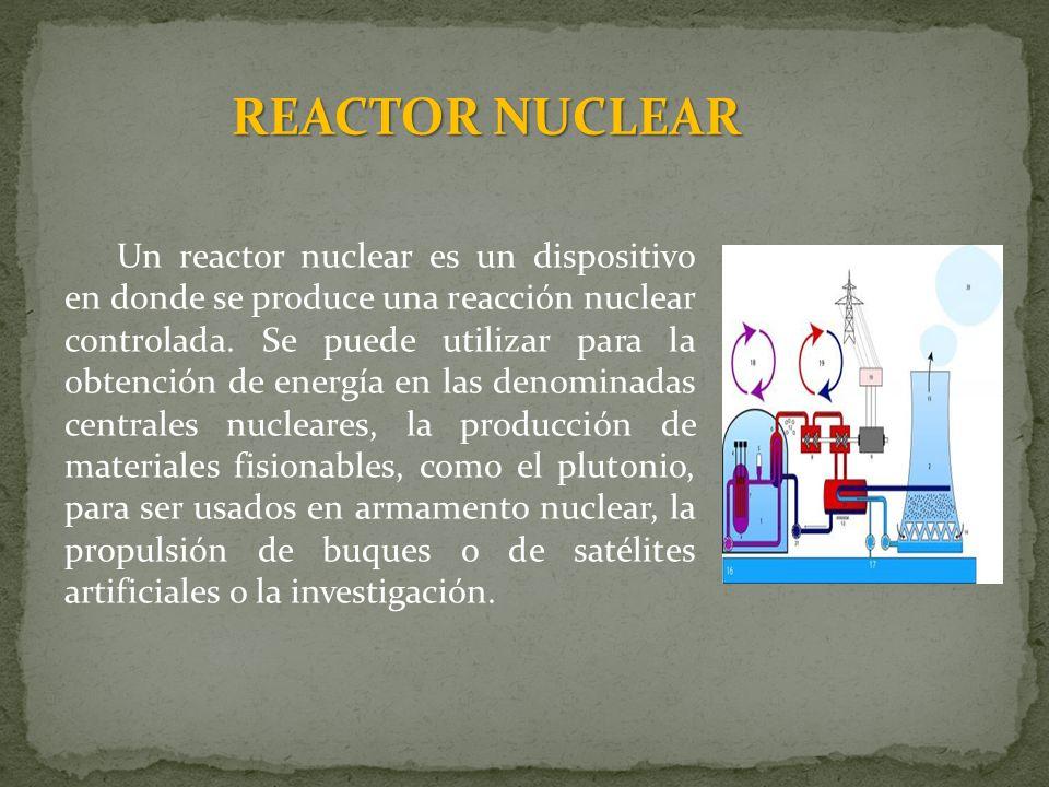 REACTOR NUCLEAR Un reactor nuclear es un dispositivo en donde se produce una reacción nuclear controlada. Se puede utilizar para la obtención de energ
