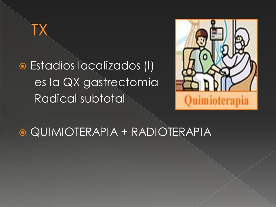 Estadios localizados (I) es la QX gastrectomia Radical subtotal QUIMIOTERAPIA + RADIOTERAPIA