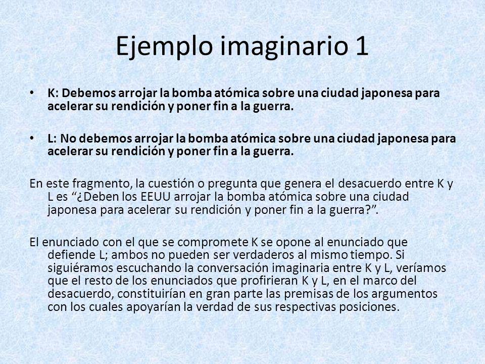 Ejemplo imaginario 1 K: Debemos arrojar la bomba atómica sobre una ciudad japonesa para acelerar su rendición y poner fin a la guerra. L: No debemos a