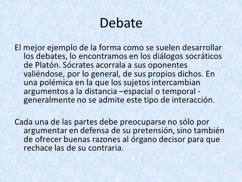 Debate El mejor ejemplo de la forma como se suelen desarrollar los debates, lo encontramos en los diálogos socráticos de Platón. Sócrates acorrala a s