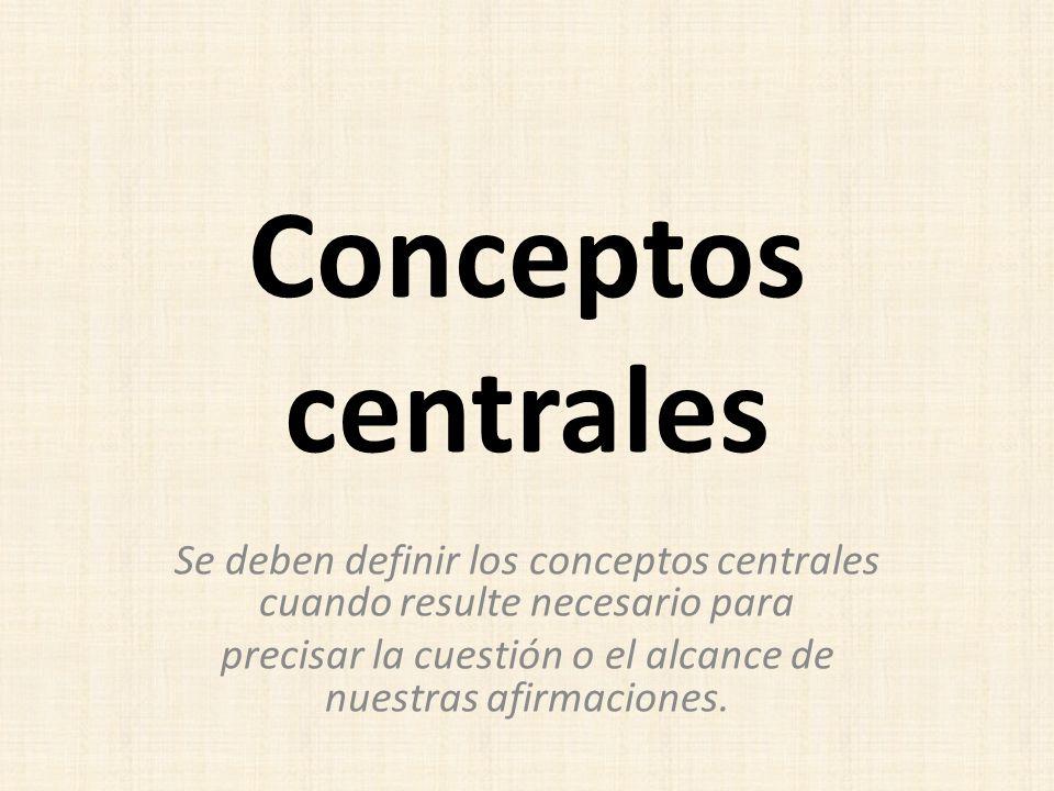 Conceptos centrales Se deben definir los conceptos centrales cuando resulte necesario para precisar la cuestión o el alcance de nuestras afirmaciones.