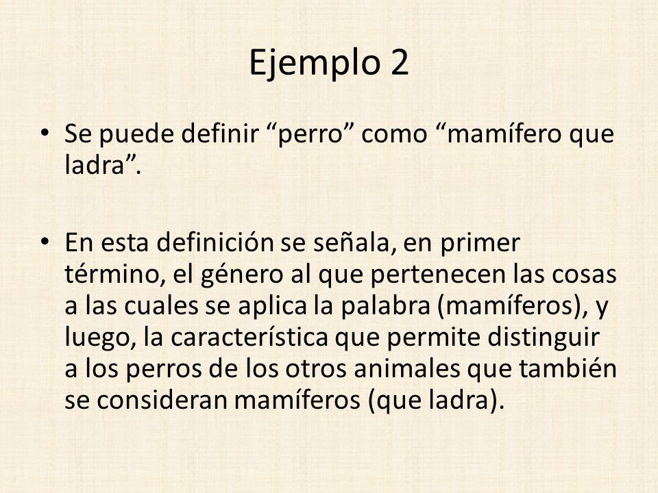 Ejemplo 2 Se puede definir perro como mamífero que ladra. En esta definición se señala, en primer término, el género al que pertenecen las cosas a las