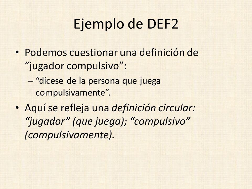 Ejemplo de DEF2 Podemos cuestionar una definición de jugador compulsivo: – dícese de la persona que juega compulsivamente. Aquí se refleja una definic