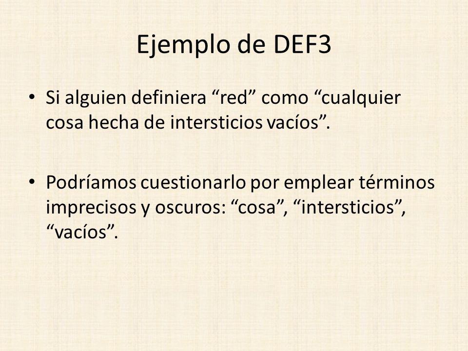 Ejemplo de DEF3 Si alguien definiera red como cualquier cosa hecha de intersticios vacíos. Podríamos cuestionarlo por emplear términos imprecisos y os