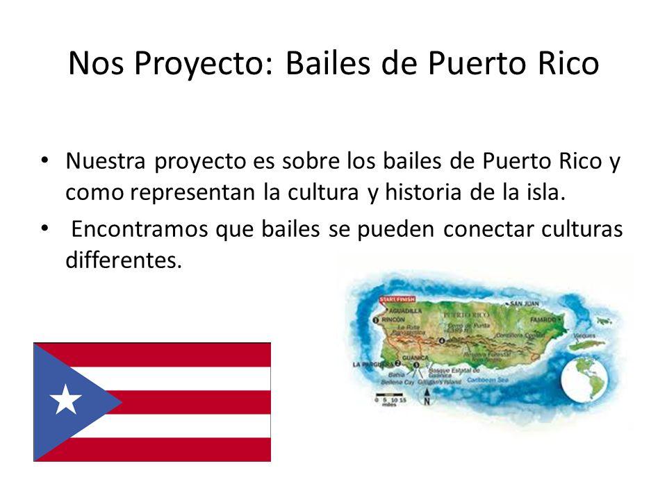 Nos Proyecto: Bailes de Puerto Rico Nuestra proyecto es sobre los bailes de Puerto Rico y como representan la cultura y historia de la isla. Encontram