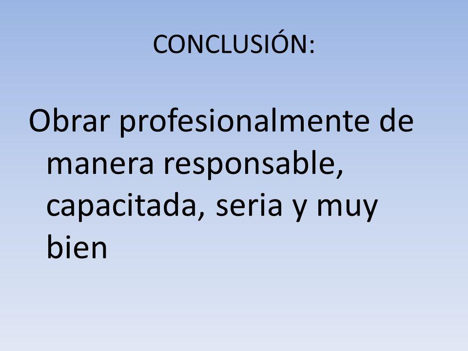 CONCLUSIÓN: Obrar profesionalmente de manera responsable, capacitada, seria y muy bien