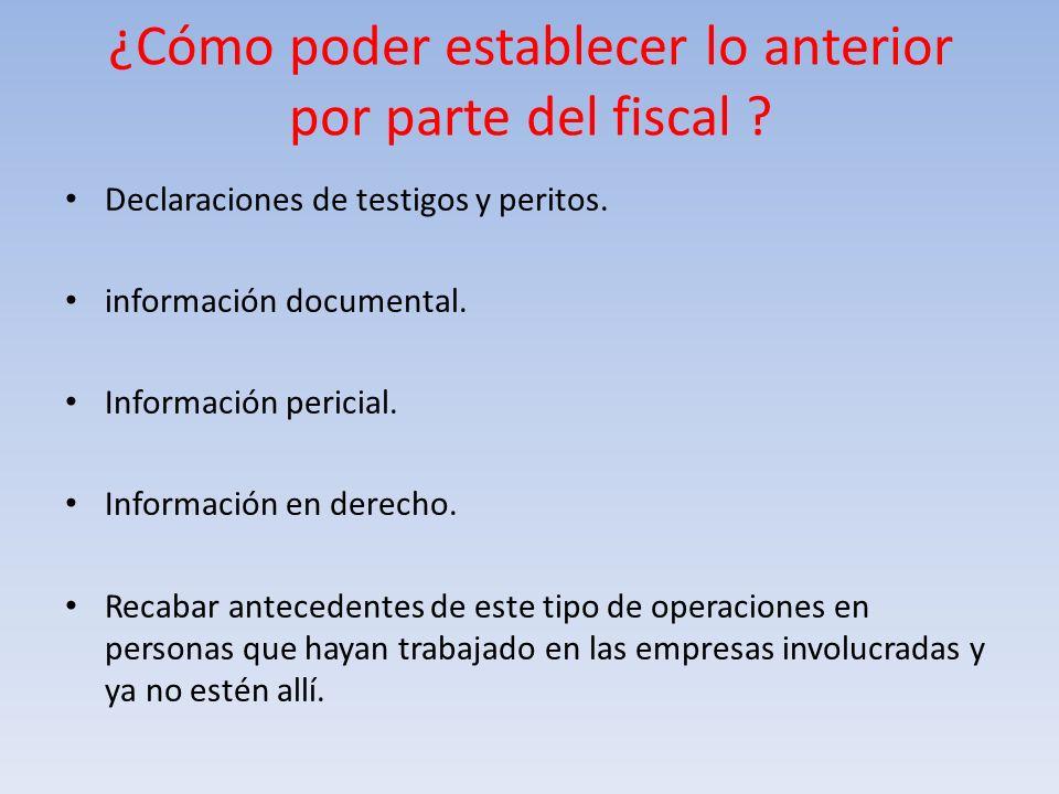 ¿Cómo poder establecer lo anterior por parte del fiscal ? Declaraciones de testigos y peritos. información documental. Información pericial. Informaci
