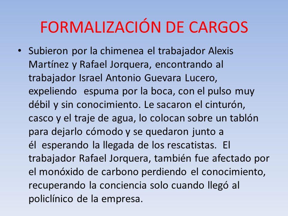 FORMALIZACIÓN DE CARGOS Subieron por la chimenea el trabajador Alexis Martínez y Rafael Jorquera, encontrando al trabajador Israel Antonio Guevara Luc