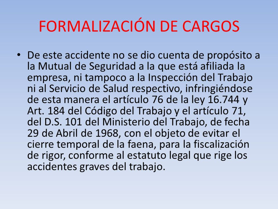 FORMALIZACIÓN DE CARGOS De este accidente no se dio cuenta de propósito a la Mutual de Seguridad a la que está afiliada la empresa, ni tampoco a la In