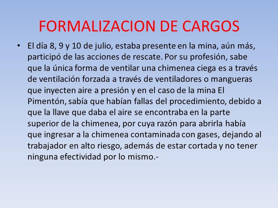FORMALIZACION DE CARGOS El día 8, 9 y 10 de julio, estaba presente en la mina, aún más, participó de las acciones de rescate. Por su profesión, sabe q
