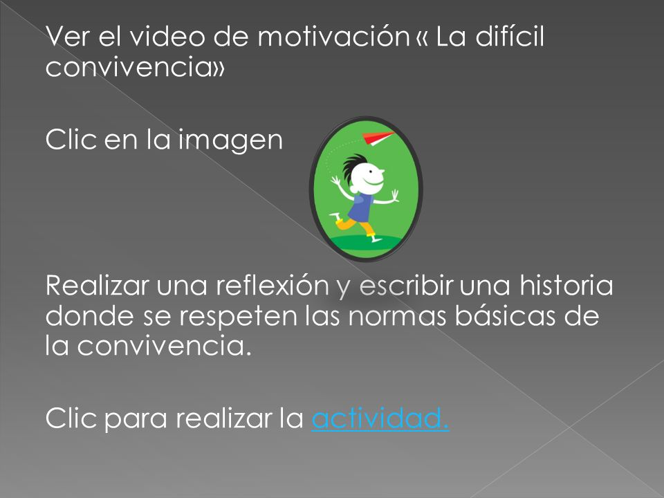 Ver el video de motivación « La difícil convivencia» Clic en la imagen Realizar una reflexión y escribir una historia donde se respeten las normas bás