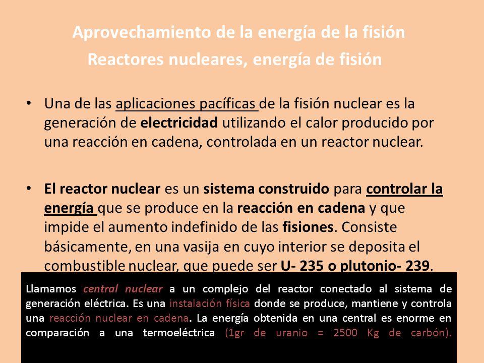 Aprovechamiento de la energía de la fisión Reactores nucleares, energía de fisión Una de las aplicaciones pacíficas de la fisión nuclear es la generac