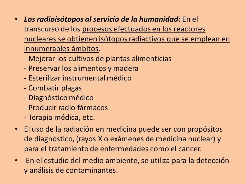 Los radioisótopos al servicio de la humanidad: En el transcurso de los procesos efectuados en los reactores nucleares se obtienen isótopos radiactivos