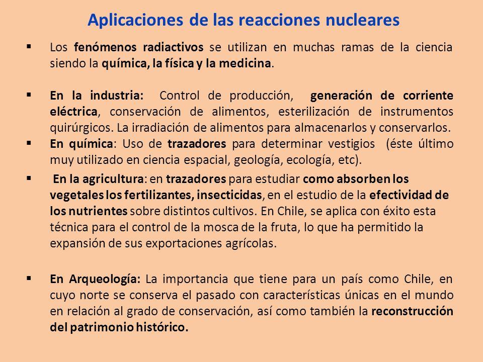 Aplicaciones de las reacciones nucleares Los fenómenos radiactivos se utilizan en muchas ramas de la ciencia siendo la química, la física y la medicin