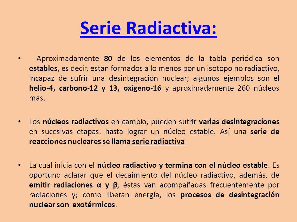 Serie Radiactiva: Aproximadamente 80 de los elementos de la tabla periódica son estables, es decir, están formados a lo menos por un isótopo no radiac