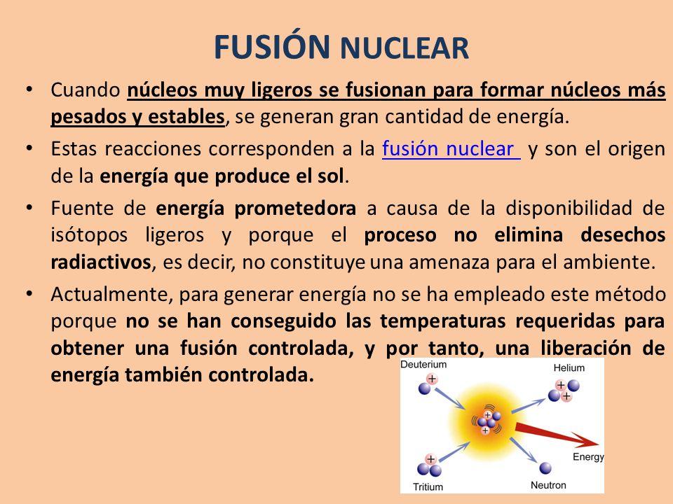 Cuando núcleos muy ligeros se fusionan para formar núcleos más pesados y estables, se generan gran cantidad de energía. Estas reacciones corresponden