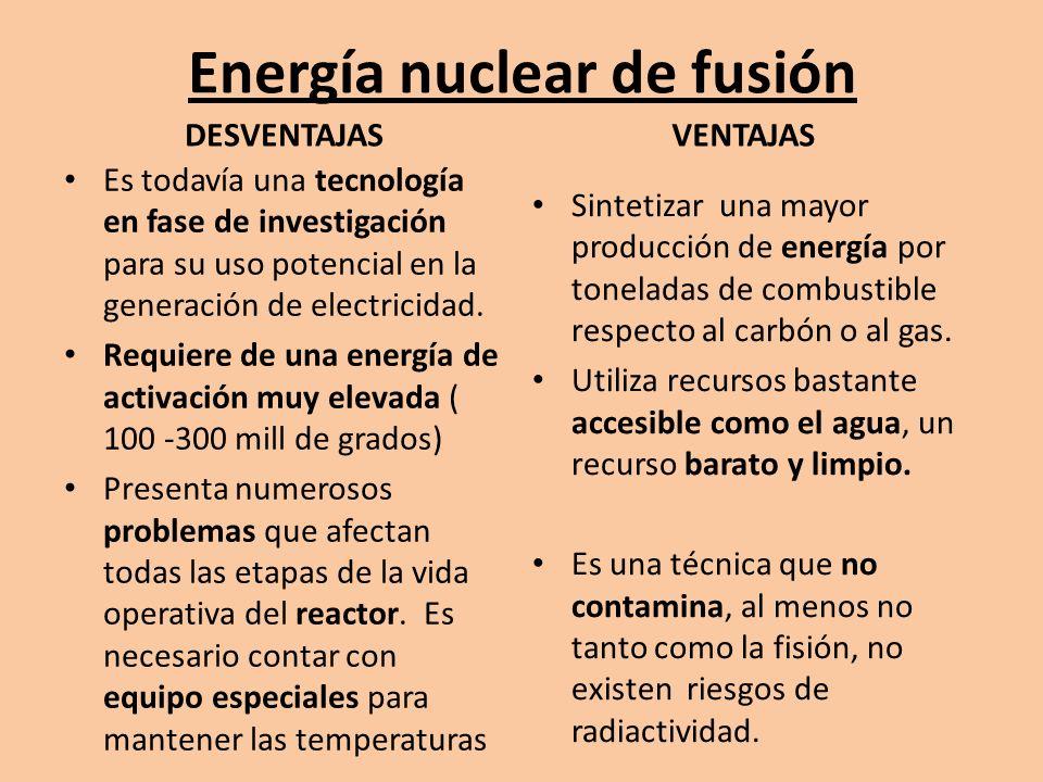 FISIÓN NUCLEAR UN NUCLEO PESADO ES DIVIDIDO GENERALMENTE EN 2 NUCLEOSMAS LIGEROS DEBIDO A LA COLISION DE UN NEUTRON, AL DIVIDIRSE ESTE, LIBERA MAS NEUTRONES QUE COLISIONAN CON OTROS ATOMOS CREANDO LA REACCION EN CADENA PELIGRO DE RADIOACTIVIDAD ( RIESGOS DE SALUD),FUENTE DE CONTAMINACION REQUIERE DE UNA MATERIA PRIMA DE COSTOSA EXTRACCION (URANIO) FUSIÓN NUCLEAR UNION DE DOS O MAS NUCLEOS LIGEROS EN UNO MAS PESADO, OBTENIENDOSE DEL ORDEN DE 4 VECES MAS ENERGIA QUE EN LA FISION.