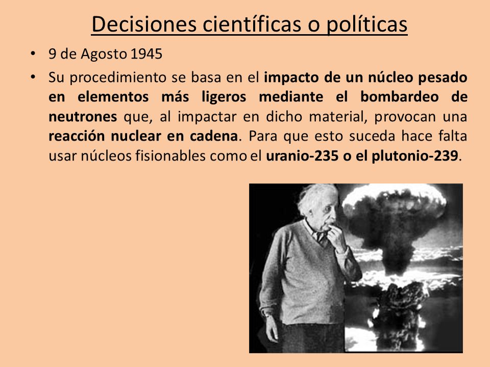 Decisiones científicas o políticas 9 de Agosto 1945 Su procedimiento se basa en el impacto de un núcleo pesado en elementos más ligeros mediante el bo