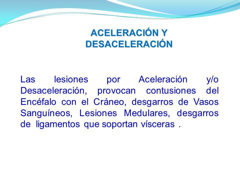 Las lesiones por Aceleración y/o Desaceleración, provocan contusiones del Encéfalo con el Cráneo, desgarros de Vasos Sanguíneos, Lesiones Medulares, desgarros de ligamentos que soportan vísceras.