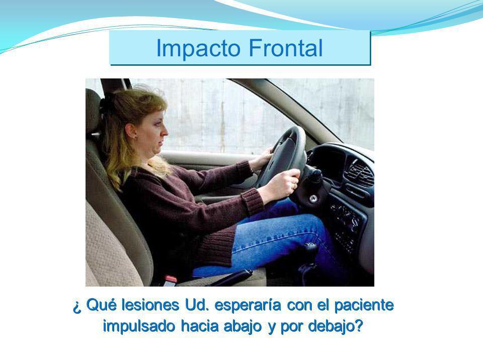 Impacto Frontal ¿ Qué lesiones Ud. esperaría con el paciente impulsado hacia abajo y por debajo?