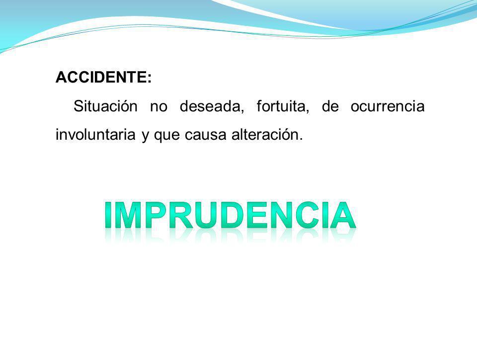ACCIDENTE: Situación no deseada, fortuita, de ocurrencia involuntaria y que causa alteración.