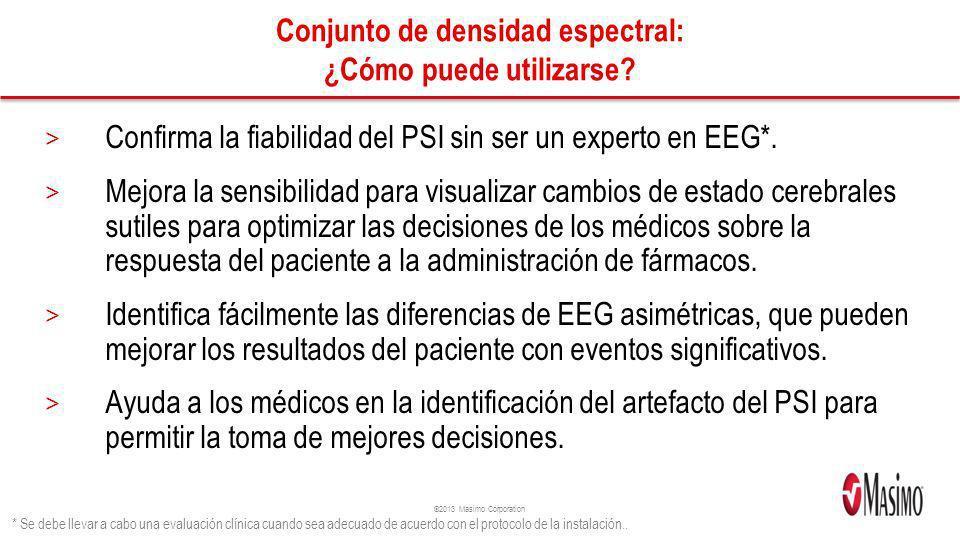 ©2013 Masimo Corporation Conjunto de densidad espectral: ¿Cómo puede utilizarse? > Confirma la fiabilidad del PSI sin ser un experto en EEG*. > Mejora