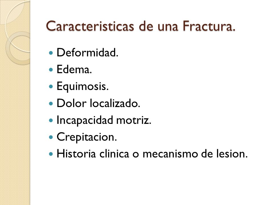 Caracteristicas de una Fractura. Deformidad. Edema. Equimosis. Dolor localizado. Incapacidad motriz. Crepitacion. Historia clinica o mecanismo de lesi