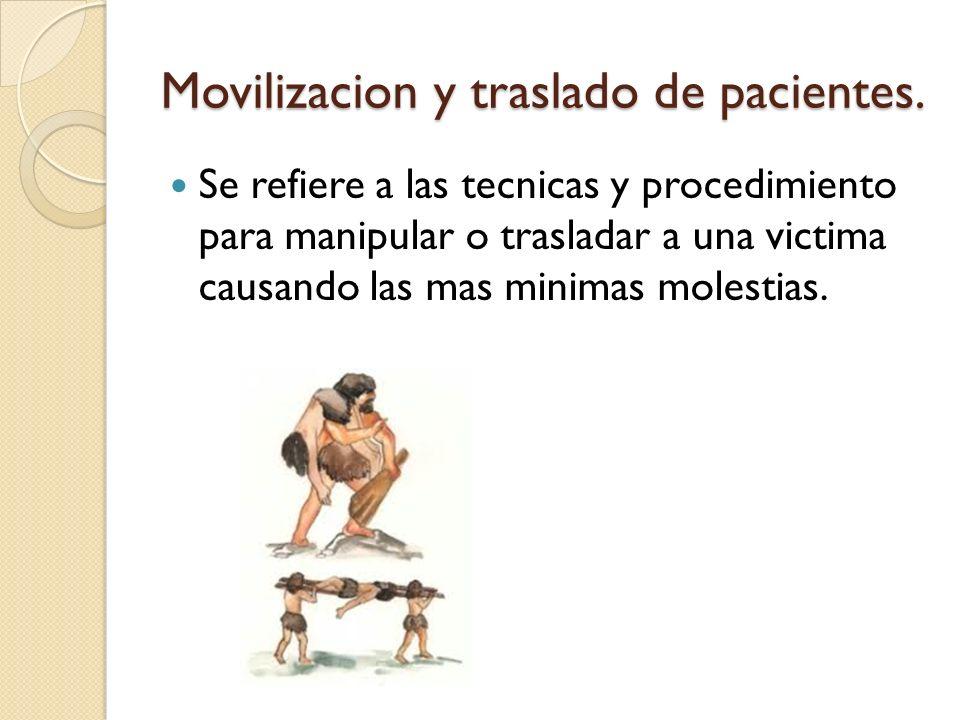 Movilizacion y traslado de pacientes. Se refiere a las tecnicas y procedimiento para manipular o trasladar a una victima causando las mas minimas mole