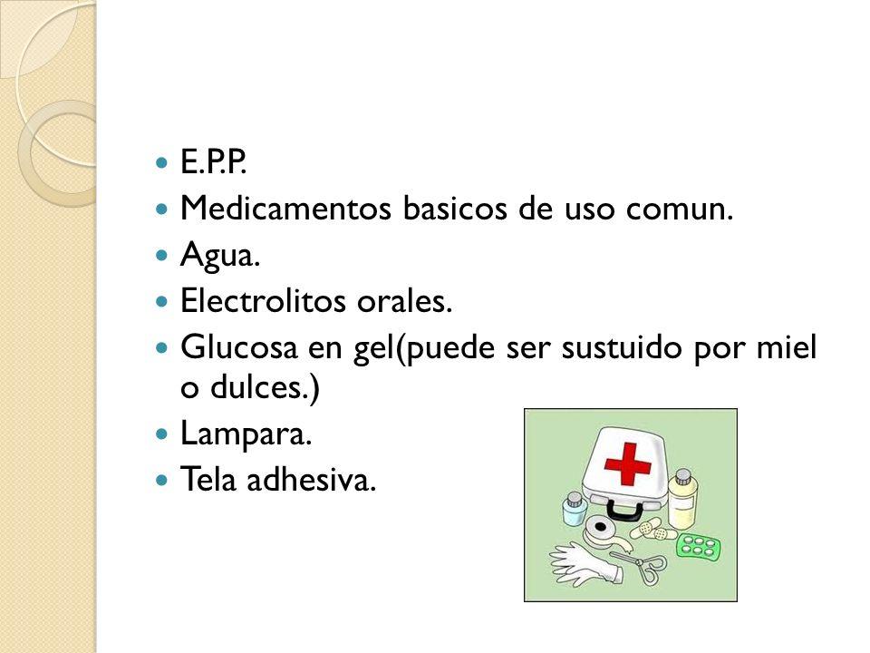 E.P.P. Medicamentos basicos de uso comun. Agua. Electrolitos orales. Glucosa en gel(puede ser sustuido por miel o dulces.) Lampara. Tela adhesiva.