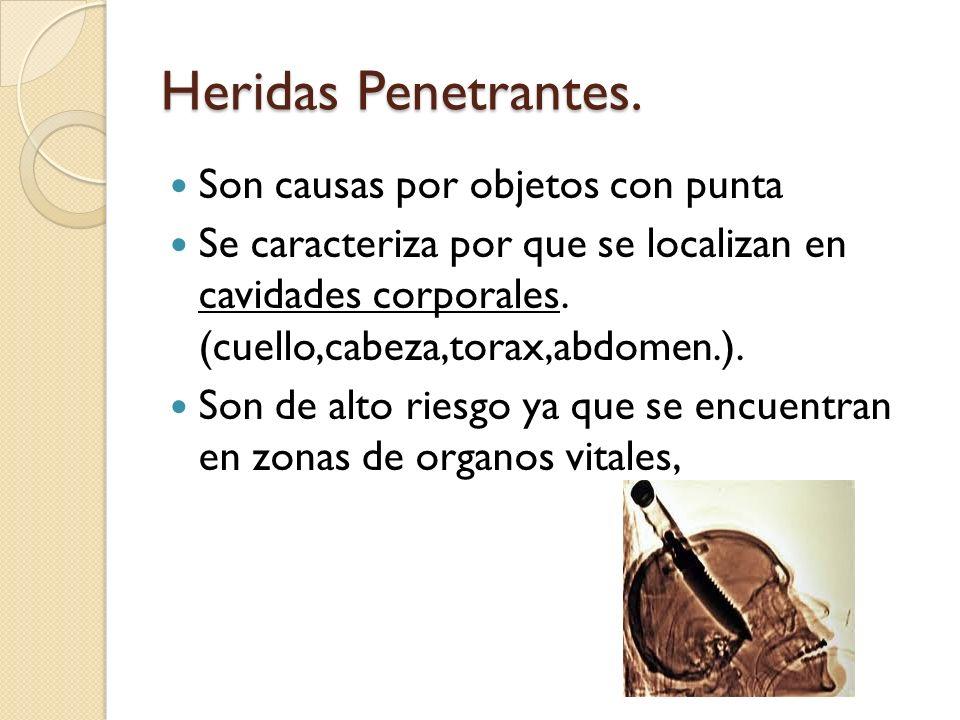 Heridas Penetrantes. Son causas por objetos con punta Se caracteriza por que se localizan en cavidades corporales. (cuello,cabeza,torax,abdomen.). Son
