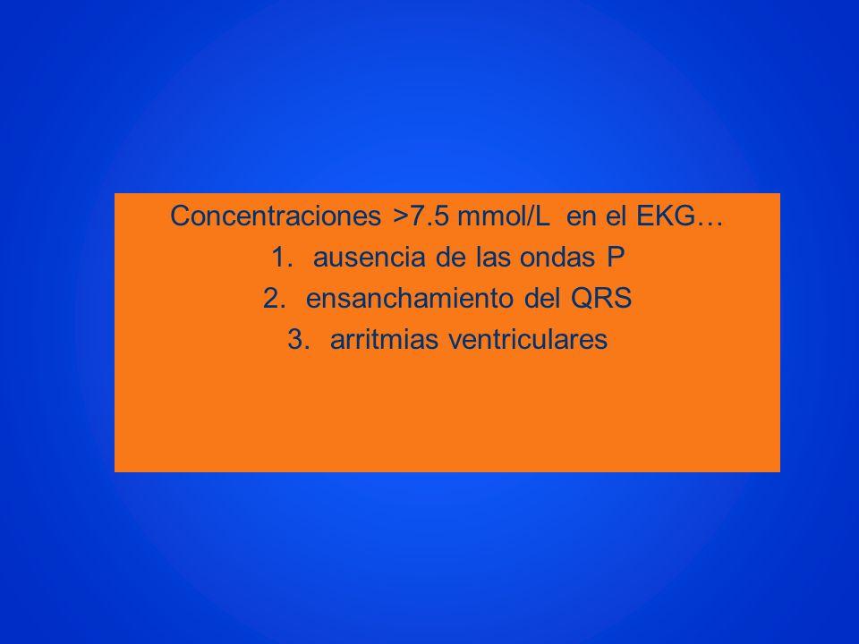 Concentraciones >7.5 mmol/L en el EKG… 1.ausencia de las ondas P 2.ensanchamiento del QRS 3.arritmias ventriculares