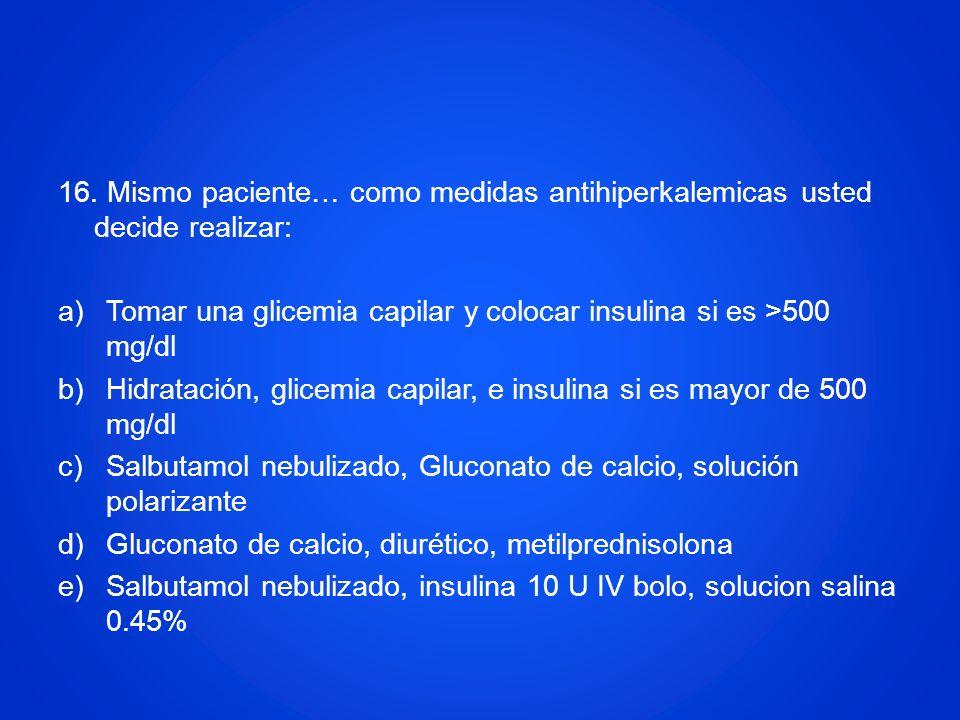 16. Mismo paciente… como medidas antihiperkalemicas usted decide realizar: a)Tomar una glicemia capilar y colocar insulina si es >500 mg/dl b)Hidratac