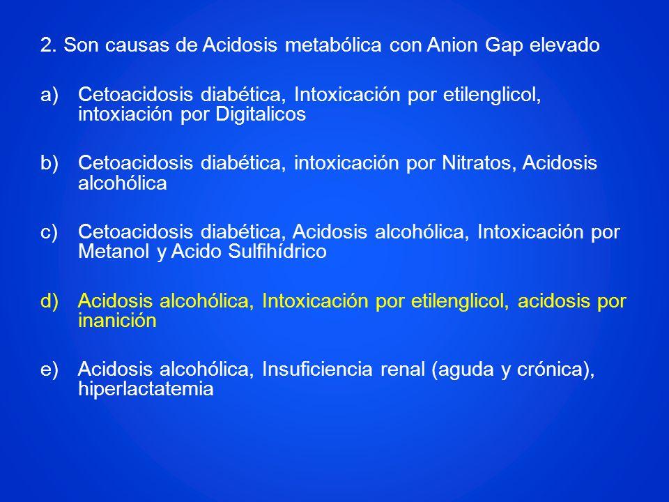 2. Son causas de Acidosis metabólica con Anion Gap elevado a)Cetoacidosis diabética, Intoxicación por etilenglicol, intoxiación por Digitalicos b)Ceto
