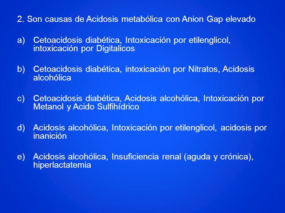 2. Son causas de Acidosis metabólica con Anion Gap elevado a)Cetoacidosis diabética, Intoxicación por etilenglicol, intoxicación por Digitalicos b)Cet